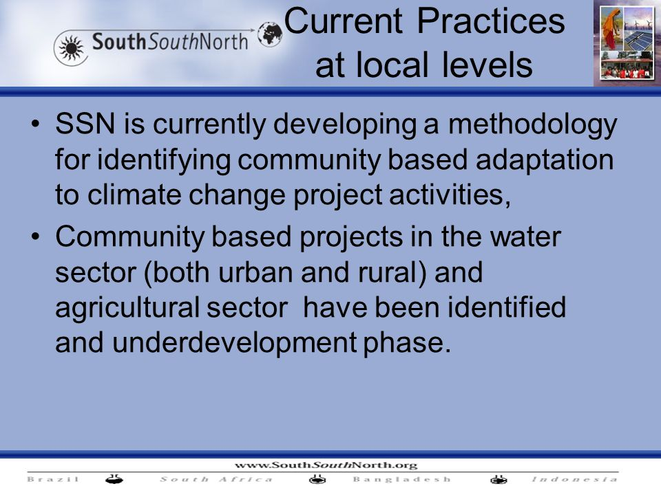 Current Practices at local levels SSN is currently developing a methodology for identifying community based adaptation to climate change project activities, Community based projects in the water sector (both urban and rural) and agricultural sector have been identified and underdevelopment phase.