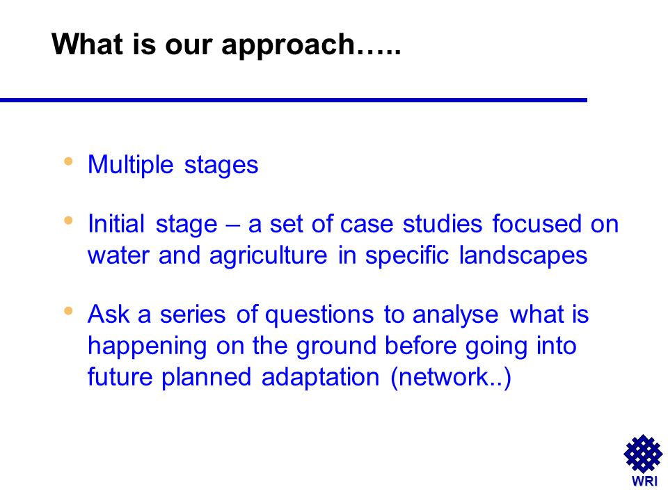 WRI Multiple stages Initial stage – a set of case studies focused on water and agriculture in specific landscapes Ask a series of questions to analyse what is happening on the ground before going into future planned adaptation (network..) What is our approach…..