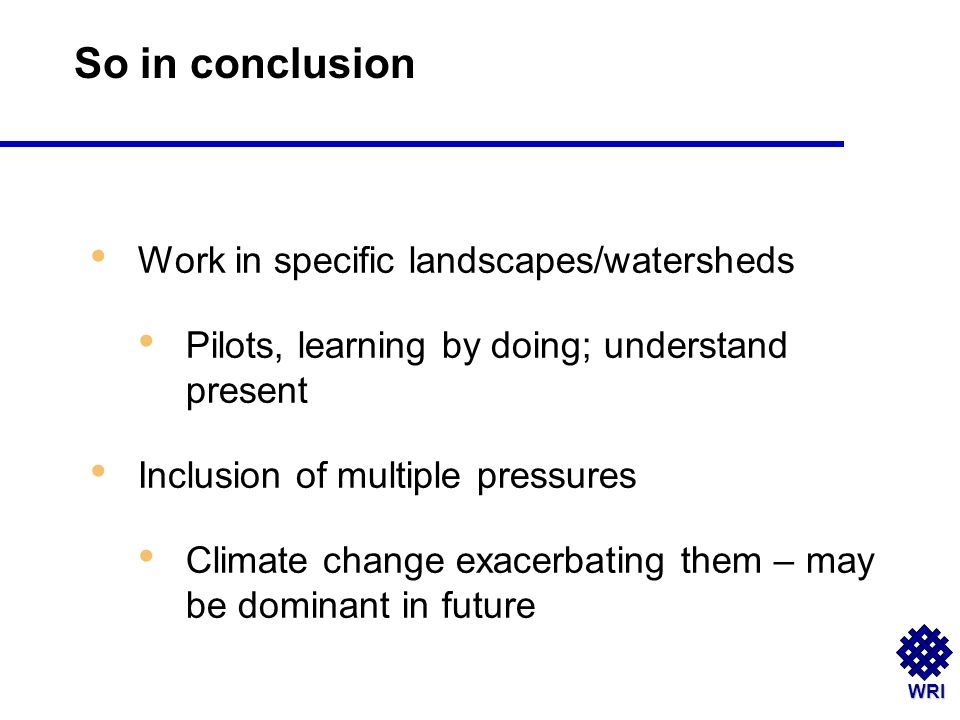WRI Work in specific landscapes/watersheds Pilots, learning by doing; understand present Inclusion of multiple pressures Climate change exacerbating them – may be dominant in future So in conclusion