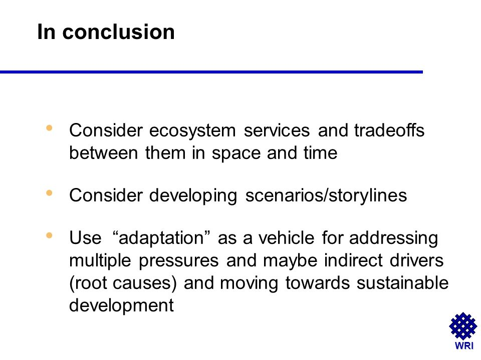WRI Consider ecosystem services and tradeoffs between them in space and time Consider developing scenarios/storylines Use adaptation as a vehicle for addressing multiple pressures and maybe indirect drivers (root causes) and moving towards sustainable development In conclusion
