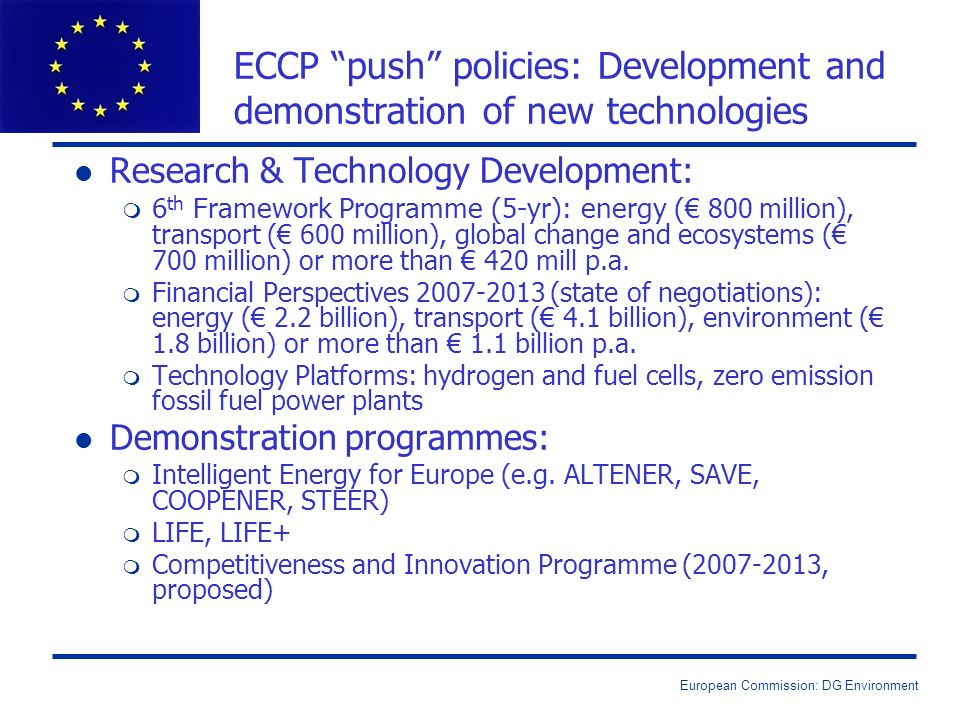 European Commission: DG Environment ECCP push policies: Development and demonstration of new technologies l Research & Technology Development: m 6 th