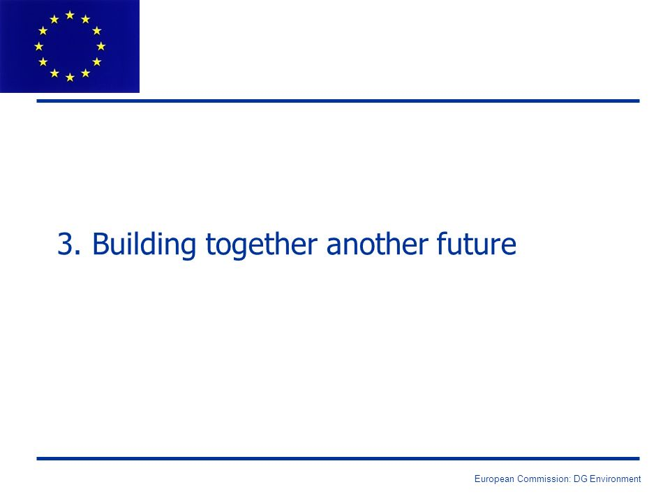 European Commission: DG Environment 3. Building together another future