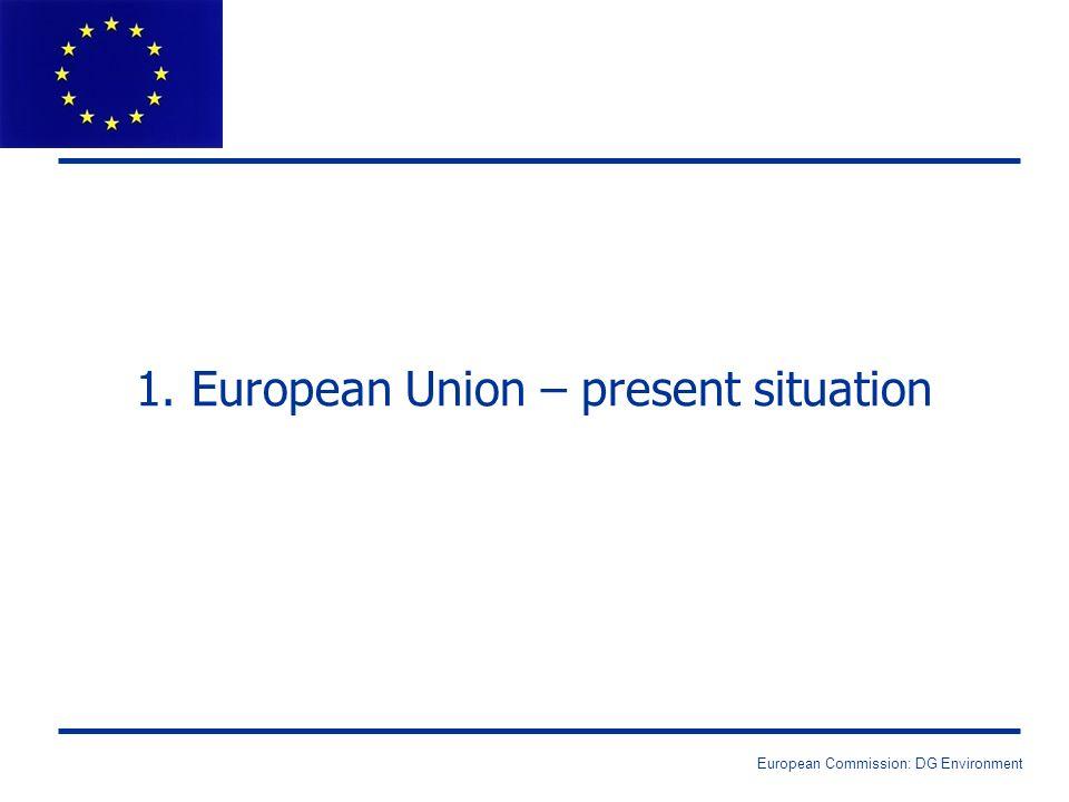 European Commission: DG Environment 1. European Union – present situation