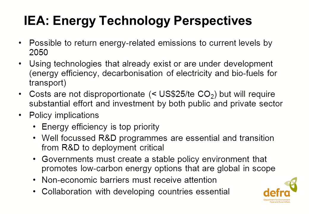 Possible to return energy-related emissions to current levels by 2050 Using technologies that already exist or are under development (energy efficiency, decarbonisation of electricity and bio-fuels for transport) Costs are not disproportionate (< US$25/te CO 2 ) but will require substantial effort and investment by both public and private sector Policy implications Energy efficiency is top priority Well focussed R&D programmes are essential and transition from R&D to deployment critical Governments must create a stable policy environment that promotes low-carbon energy options that are global in scope Non-economic barriers must receive attention Collaboration with developing countries essential