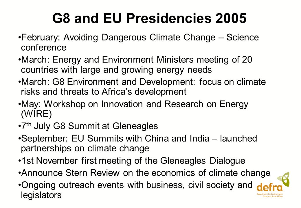 G8 and EU Presidencies 2005 February: Avoiding Dangerous Climate Change – Science conference March: Energy and Environment Ministers meeting of 20 countries with large and growing energy needs March: G8 Environment and Development: focus on climate risks and threats to Africas development May: Workshop on Innovation and Research on Energy (WIRE) 7 th July G8 Summit at Gleneagles September: EU Summits with China and India – launched partnerships on climate change 1st November first meeting of the Gleneagles Dialogue Announce Stern Review on the economics of climate change Ongoing outreach events with business, civil society and legislators