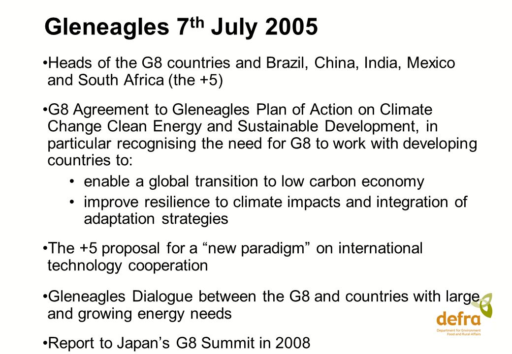 Gleneagles 7 th July 2005 Heads of the G8 countries and Brazil, China, India, Mexico and South Africa (the +5) G8 Agreement to Gleneagles Plan of Action on Climate Change Clean Energy and Sustainable Development, in particular recognising the need for G8 to work with developing countries to: enable a global transition to low carbon economy improve resilience to climate impacts and integration of adaptation strategies The +5 proposal for a new paradigm on international technology cooperation Gleneagles Dialogue between the G8 and countries with large and growing energy needs Report to Japans G8 Summit in 2008