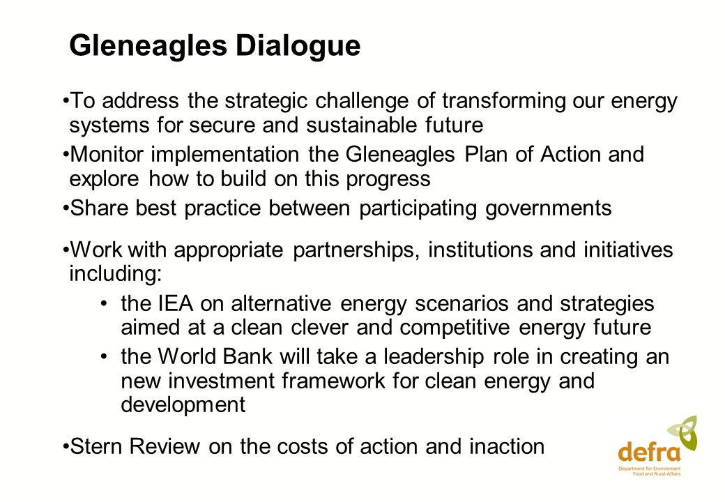 Gleneagles Dialogue To address the strategic challenge of transforming our energy systems for secure and sustainable future Monitor implementation the Gleneagles Plan of Action and explore how to build on this progress Share best practice between participating governments Work with appropriate partnerships, institutions and initiatives including: the IEA on alternative energy scenarios and strategies aimed at a clean clever and competitive energy future the World Bank will take a leadership role in creating an new investment framework for clean energy and development Stern Review on the costs of action and inaction