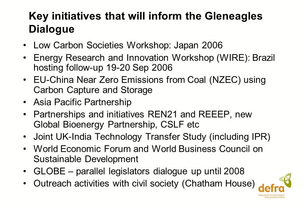 Key initiatives that will inform the Gleneagles Dialogue Low Carbon Societies Workshop: Japan 2006 Energy Research and Innovation Workshop (WIRE): Brazil hosting follow-up Sep 2006 EU-China Near Zero Emissions from Coal (NZEC) using Carbon Capture and Storage Asia Pacific Partnership Partnerships and initiatives REN21 and REEEP, new Global Bioenergy Partnership, CSLF etc Joint UK-India Technology Transfer Study (including IPR) World Economic Forum and World Business Council on Sustainable Development GLOBE – parallel legislators dialogue up until 2008 Outreach activities with civil society (Chatham House)