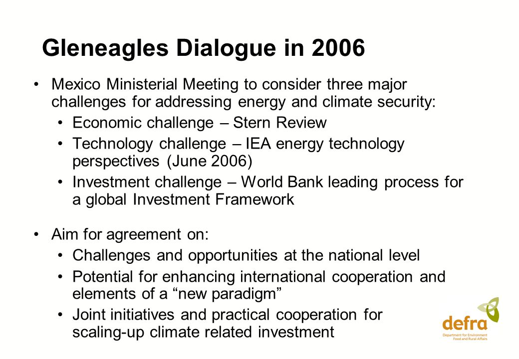 Gleneagles Dialogue in 2006 Mexico Ministerial Meeting to consider three major challenges for addressing energy and climate security: Economic challenge – Stern Review Technology challenge – IEA energy technology perspectives (June 2006) Investment challenge – World Bank leading process for a global Investment Framework Aim for agreement on: Challenges and opportunities at the national level Potential for enhancing international cooperation and elements of a new paradigm Joint initiatives and practical cooperation for scaling-up climate related investment