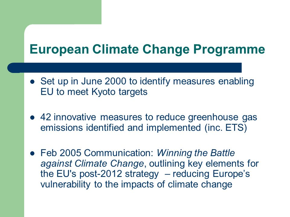 European Climate Change Programme Set up in June 2000 to identify measures enabling EU to meet Kyoto targets 42 innovative measures to reduce greenhouse gas emissions identified and implemented (inc.