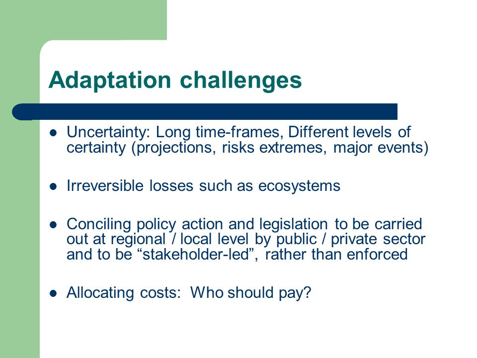 Adaptation challenges Uncertainty: Long time-frames, Different levels of certainty (projections, risks extremes, major events) Irreversible losses such as ecosystems Conciling policy action and legislation to be carried out at regional / local level by public / private sector and to be stakeholder-led, rather than enforced Allocating costs: Who should pay