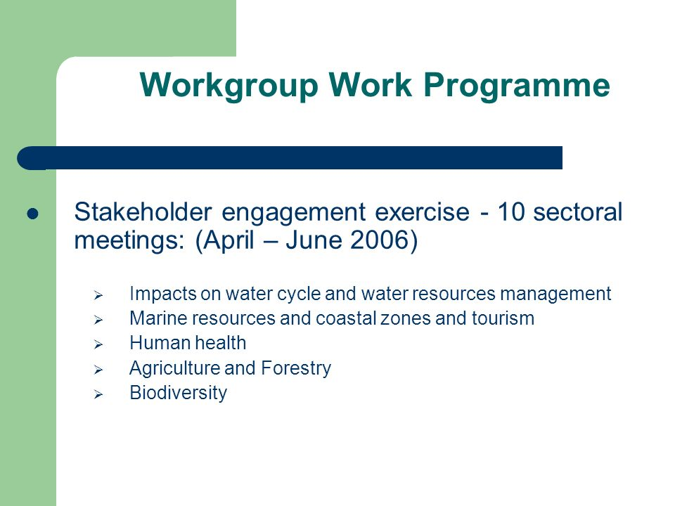 Workgroup Work Programme Stakeholder engagement exercise - 10 sectoral meetings: (April – June 2006) Impacts on water cycle and water resources management Marine resources and coastal zones and tourism Human health Agriculture and Forestry Biodiversity