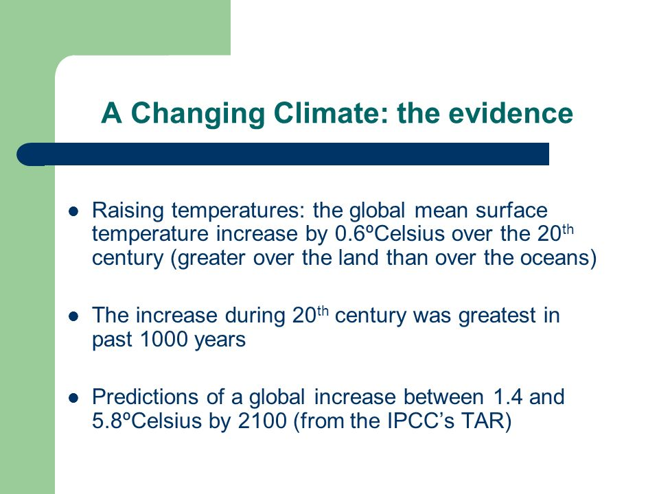A Changing Climate: the evidence Raising temperatures: the global mean surface temperature increase by 0.6ºCelsius over the 20 th century (greater over the land than over the oceans) The increase during 20 th century was greatest in past 1000 years Predictions of a global increase between 1.4 and 5.8ºCelsius by 2100 (from the IPCCs TAR)