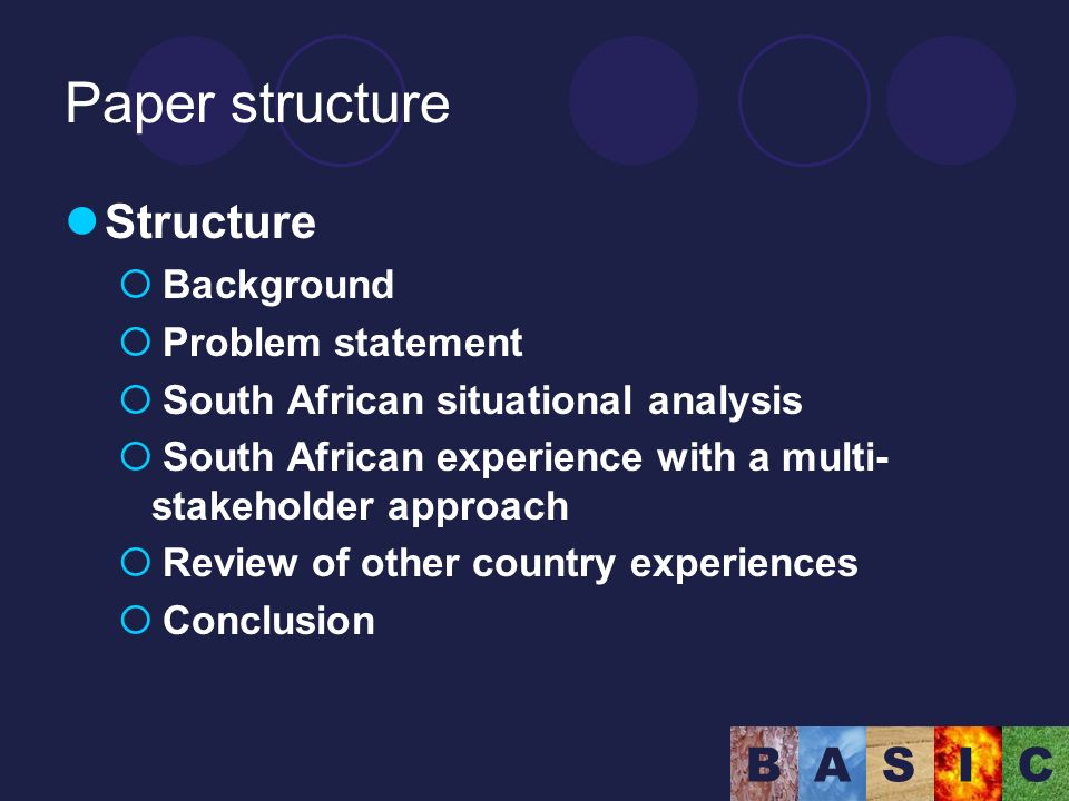 BASIC Paper structure Structure Background Problem statement South African situational analysis South African experience with a multi- stakeholder approach Review of other country experiences Conclusion