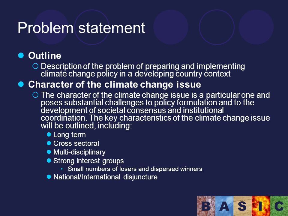 BASIC Problem statement Outline Description of the problem of preparing and implementing climate change policy in a developing country context Character of the climate change issue The character of the climate change issue is a particular one and poses substantial challenges to policy formulation and to the development of societal consensus and institutional coordination.