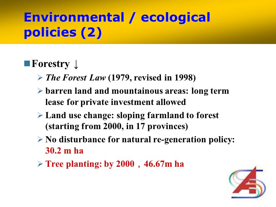 Environmental / ecological policies (2) Forestry The Forest Law (1979, revised in 1998) barren land and mountainous areas: long term lease for private investment allowed Land use change: sloping farmland to forest (starting from 2000, in 17 provinces) No disturbance for natural re-generation policy: 30.2 m ha Tree planting: by 2000 46.67m ha