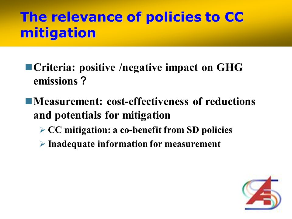The relevance of policies to CC mitigation Criteria: positive /negative impact on GHG emissions Measurement: cost-effectiveness of reductions and potentials for mitigation CC mitigation: a co-benefit from SD policies Inadequate information for measurement