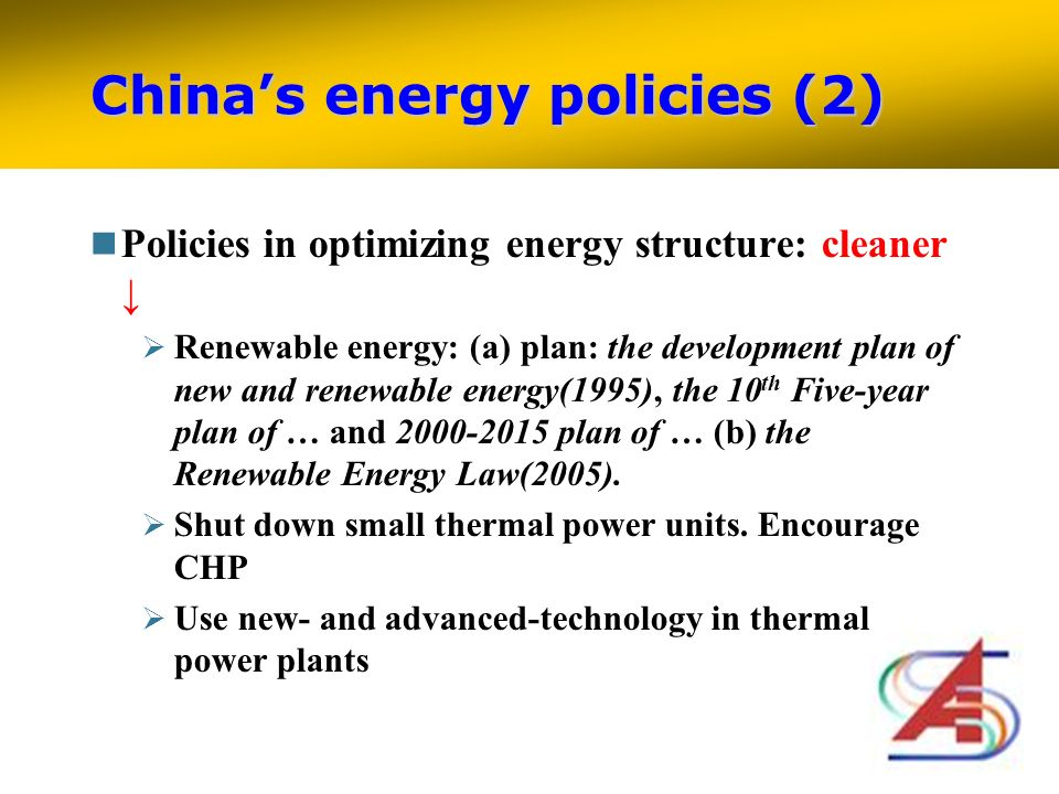 Chinas energy policies (2) Policies in optimizing energy structure: cleaner Renewable energy: (a) plan: the development plan of new and renewable energy(1995), the 10 th Five-year plan of … and 2000-2015 plan of … (b) the Renewable Energy Law(2005).