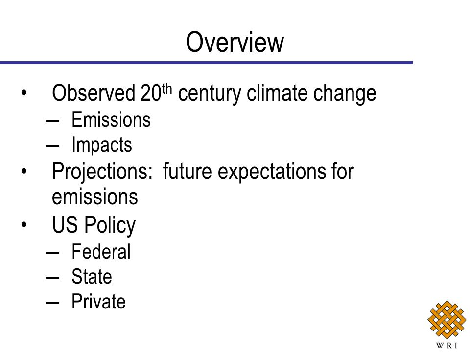 Observed 20 th century climate change Emissions Impacts Projections: future expectations for emissions US Policy Federal State Private Overview