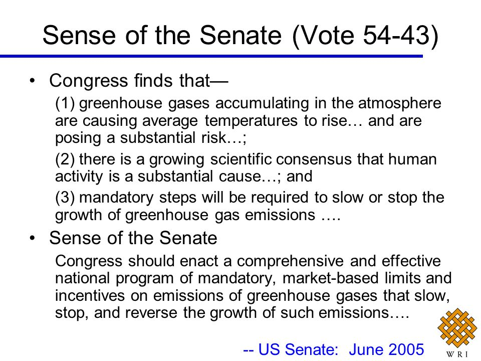 Sense of the Senate (Vote 54-43) Congress finds that (1) greenhouse gases accumulating in the atmosphere are causing average temperatures to rise… and are posing a substantial risk…; (2) there is a growing scientific consensus that human activity is a substantial cause…; and (3) mandatory steps will be required to slow or stop the growth of greenhouse gas emissions ….