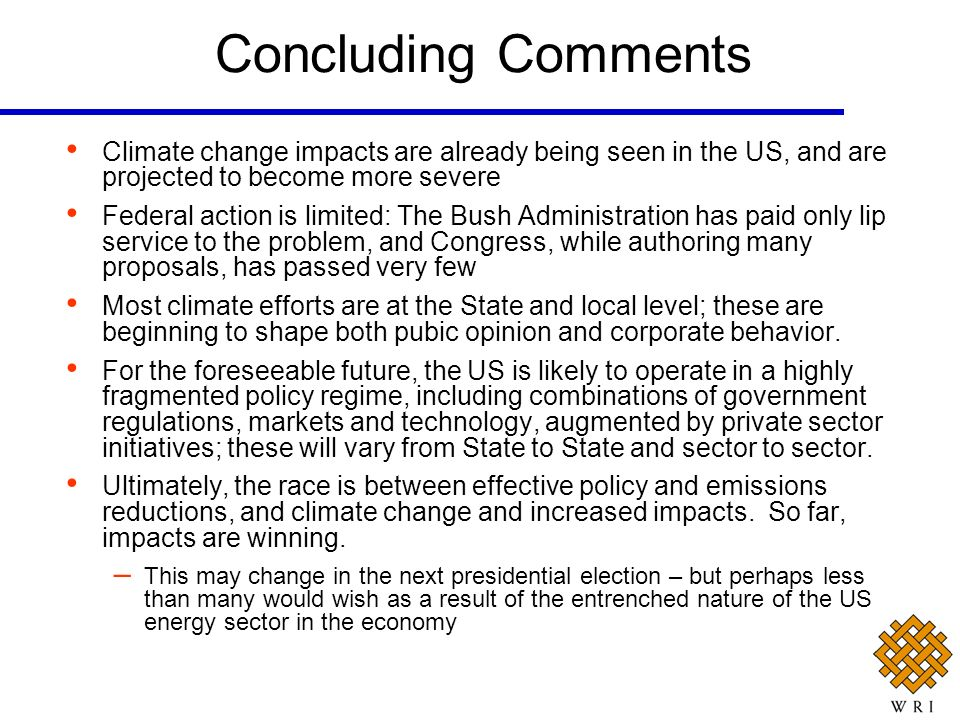 Concluding Comments Climate change impacts are already being seen in the US, and are projected to become more severe Federal action is limited: The Bush Administration has paid only lip service to the problem, and Congress, while authoring many proposals, has passed very few Most climate efforts are at the State and local level; these are beginning to shape both pubic opinion and corporate behavior.