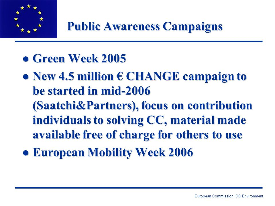European Commission: DG Environment Public Awareness Campaigns l Green Week 2005 l New 4.5 million CHANGE campaign to be started in mid-2006 (Saatchi&Partners), focus on contribution individuals to solving CC, material made available free of charge for others to use l European Mobility Week 2006