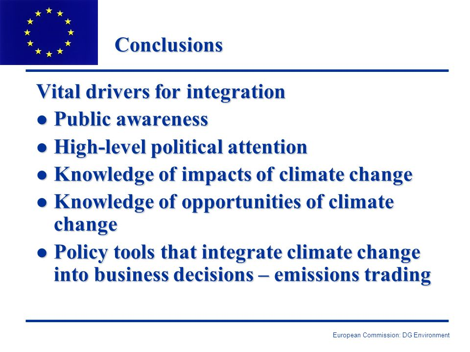 Conclusions Vital drivers for integration l Public awareness l High-level political attention l Knowledge of impacts of climate change l Knowledge of opportunities of climate change l Policy tools that integrate climate change into business decisions – emissions trading