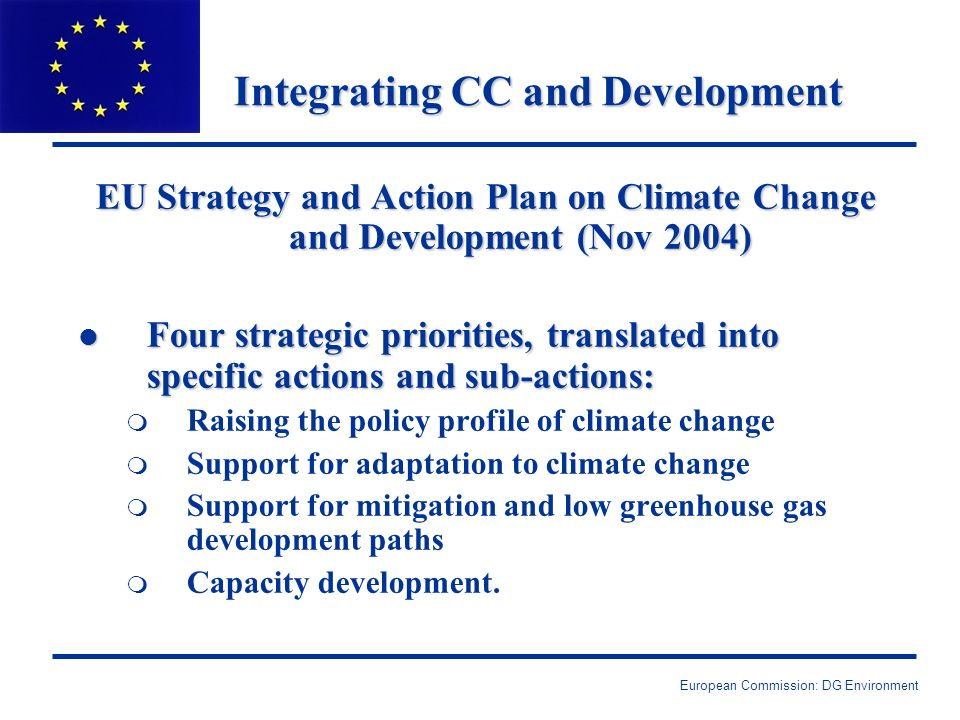 European Commission: DG Environment Integrating CC and Development EU Strategy and Action Plan on Climate Change and Development (Nov 2004) l Four strategic priorities, translated into specific actions and sub-actions: m Raising the policy profile of climate change m Support for adaptation to climate change m Support for mitigation and low greenhouse gas development paths m Capacity development.