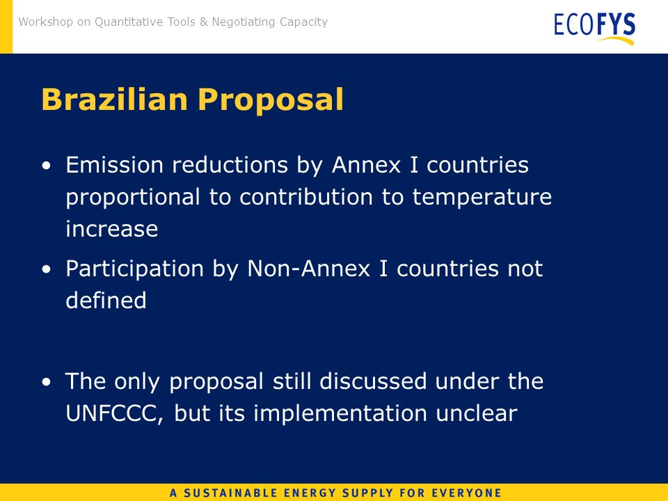 Workshop on Quantitative Tools & Negotiating Capacity Brazilian Proposal Emission reductions by Annex I countries proportional to contribution to temperature increase Participation by Non-Annex I countries not defined The only proposal still discussed under the UNFCCC, but its implementation unclear