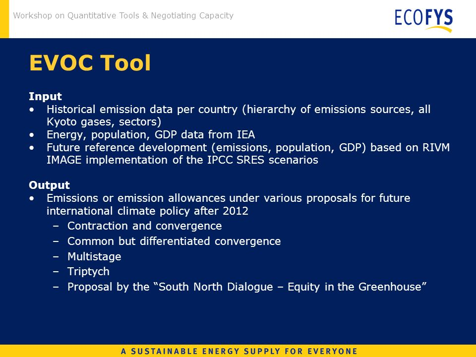 Workshop on Quantitative Tools & Negotiating Capacity EVOC Tool Input Historical emission data per country (hierarchy of emissions sources, all Kyoto gases, sectors) Energy, population, GDP data from IEA Future reference development (emissions, population, GDP) based on RIVM IMAGE implementation of the IPCC SRES scenarios Output Emissions or emission allowances under various proposals for future international climate policy after 2012 –Contraction and convergence –Common but differentiated convergence –Multistage –Triptych –Proposal by the South North Dialogue – Equity in the Greenhouse