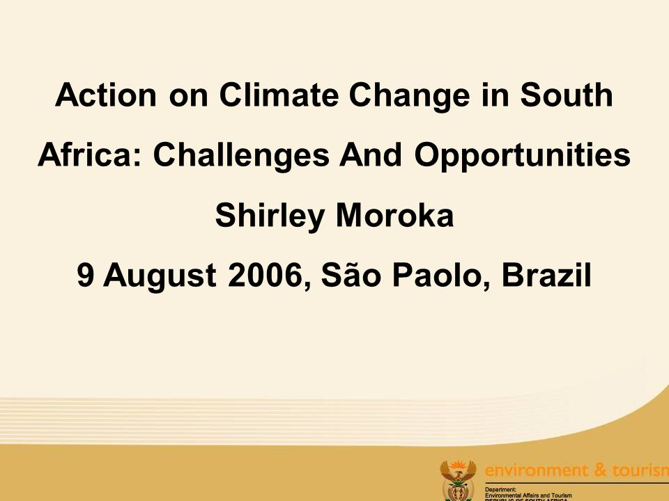 Action on Climate Change in South Africa: Challenges And Opportunities Shirley Moroka 9 August 2006, São Paolo, Brazil