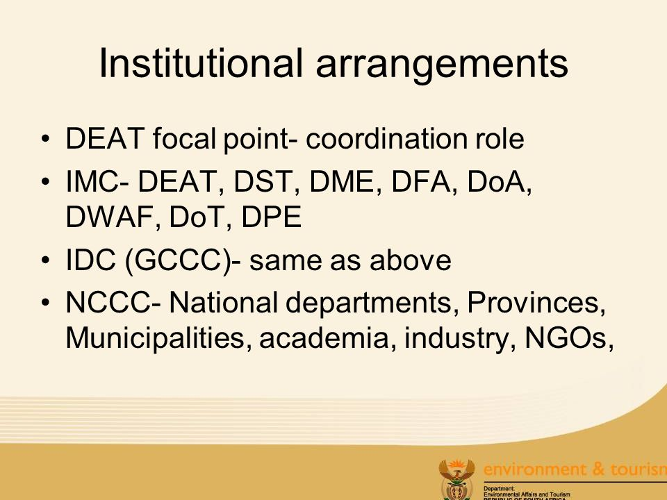 Institutional arrangements DEAT focal point- coordination role IMC- DEAT, DST, DME, DFA, DoA, DWAF, DoT, DPE IDC (GCCC)- same as above NCCC- National