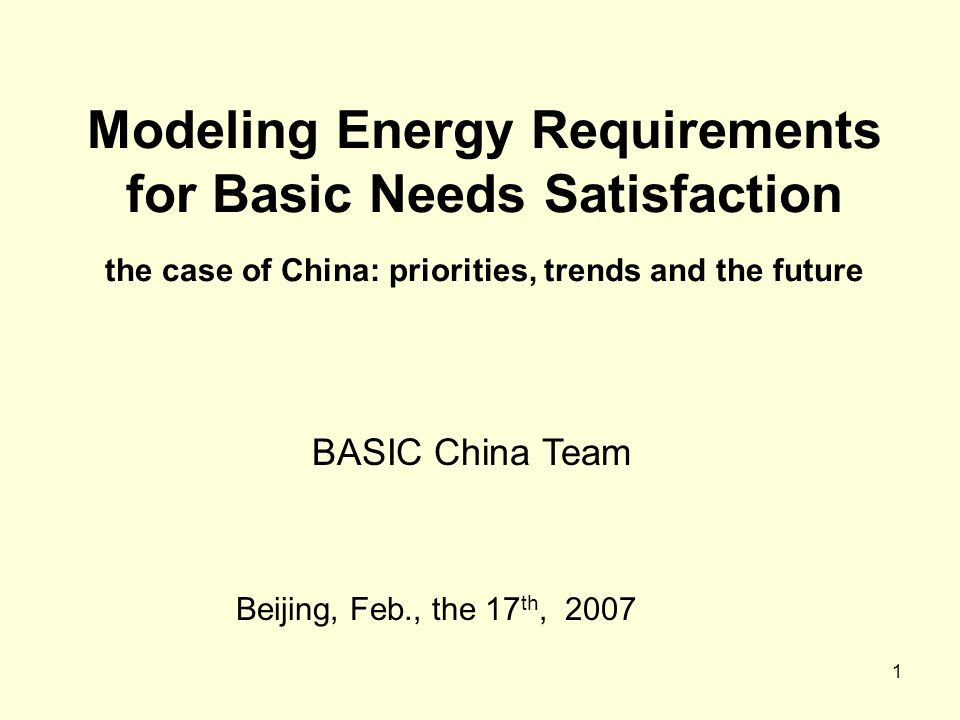 1 Modeling Energy Requirements for Basic Needs Satisfaction the case of China: priorities, trends and the future Beijing, Feb., the 17 th, 2007 BASIC
