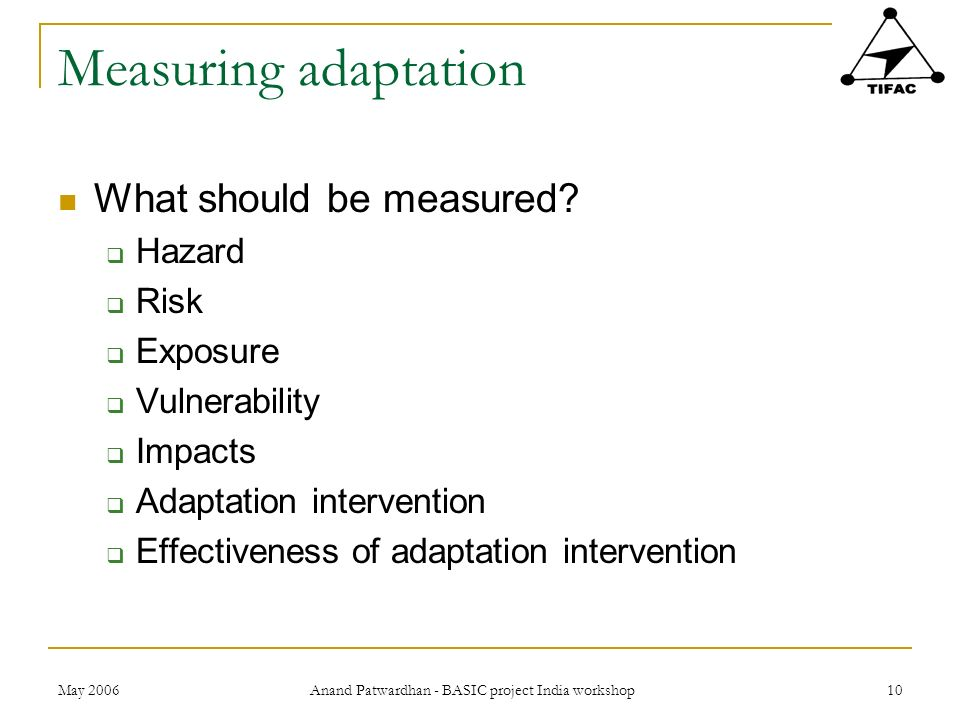 May 2006 Anand Patwardhan - BASIC project India workshop 10 Measuring adaptation What should be measured? Hazard Risk Exposure Vulnerability Impacts A