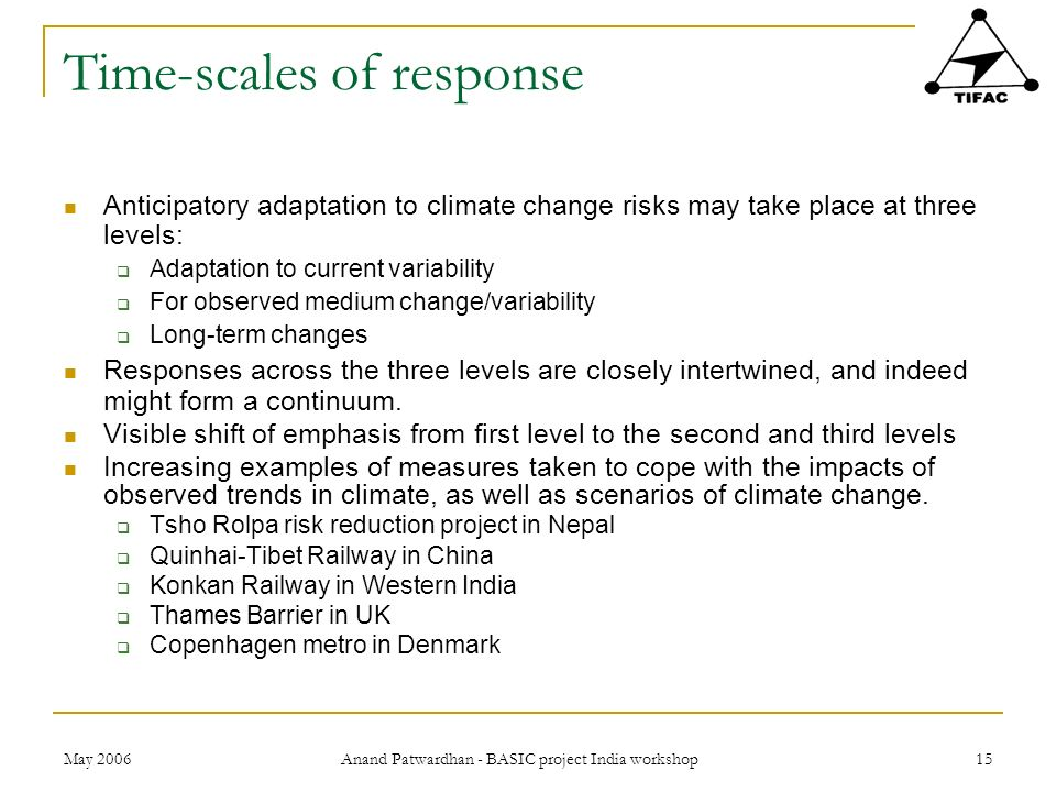 May 2006 Anand Patwardhan - BASIC project India workshop 15 Time-scales of response Anticipatory adaptation to climate change risks may take place at