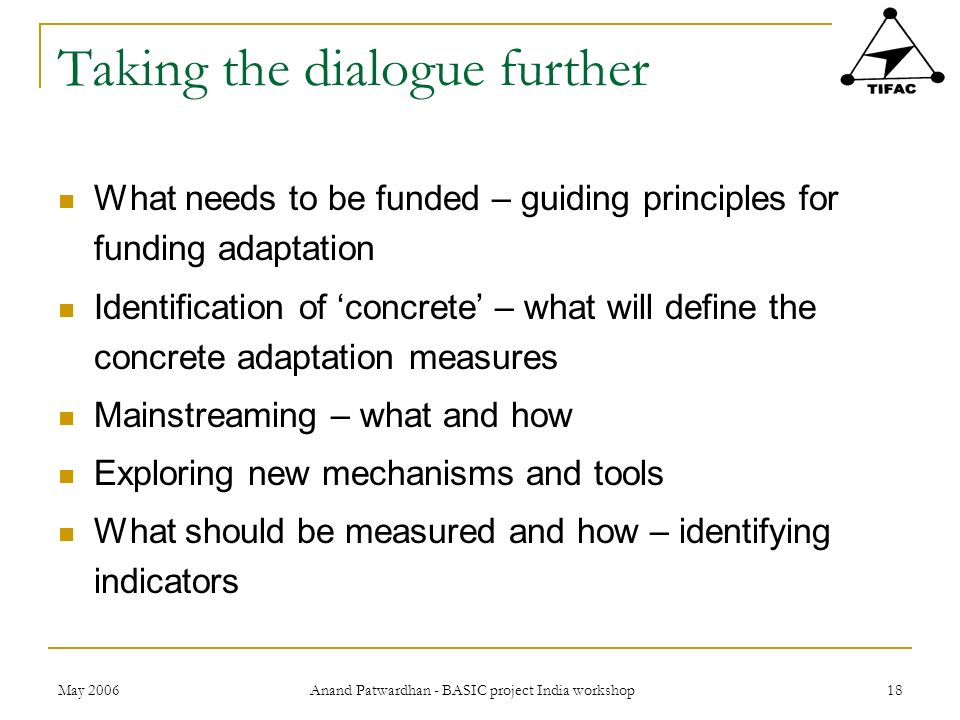 May 2006 Anand Patwardhan - BASIC project India workshop 18 Taking the dialogue further What needs to be funded – guiding principles for funding adapt