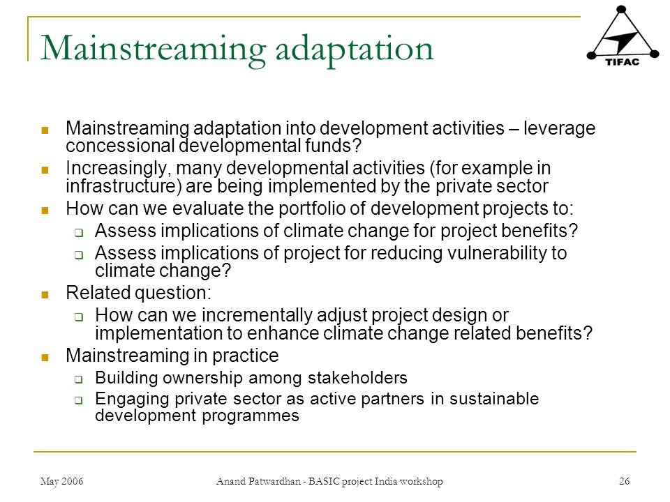 May 2006 Anand Patwardhan - BASIC project India workshop 26 Mainstreaming adaptation Mainstreaming adaptation into development activities – leverage c