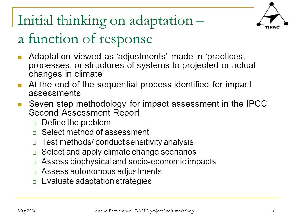 May 2006 Anand Patwardhan - BASIC project India workshop 6 Initial thinking on adaptation – a function of response Adaptation viewed as adjustments ma