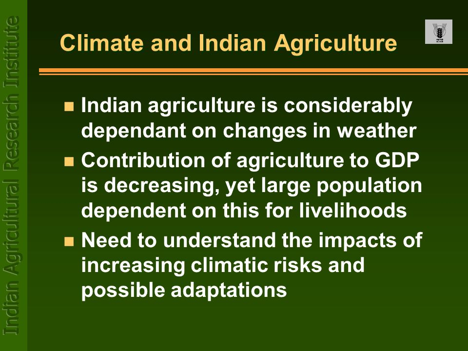 Climate and Indian Agriculture n Indian agriculture is considerably dependant on changes in weather n Contribution of agriculture to GDP is decreasing