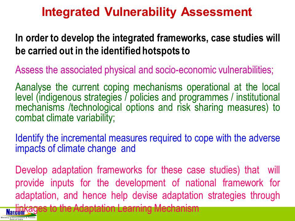 Integrated Vulnerability Assessment In order to develop the integrated frameworks, case studies will be carried out in the identified hotspots to Assess the associated physical and socio-economic vulnerabilities; Aanalyse the current coping mechanisms operational at the local level (indigenous strategies / policies and programmes / institutional mechanisms /technological options and risk sharing measures) to combat climate variability; Identify the incremental measures required to cope with the adverse impacts of climate change and Develop adaptation frameworks for these case studies) that will provide inputs for the development of national framework for adaptation, and hence help devise adaptation strategies through linkages to the Adaptation Learning Mechanism