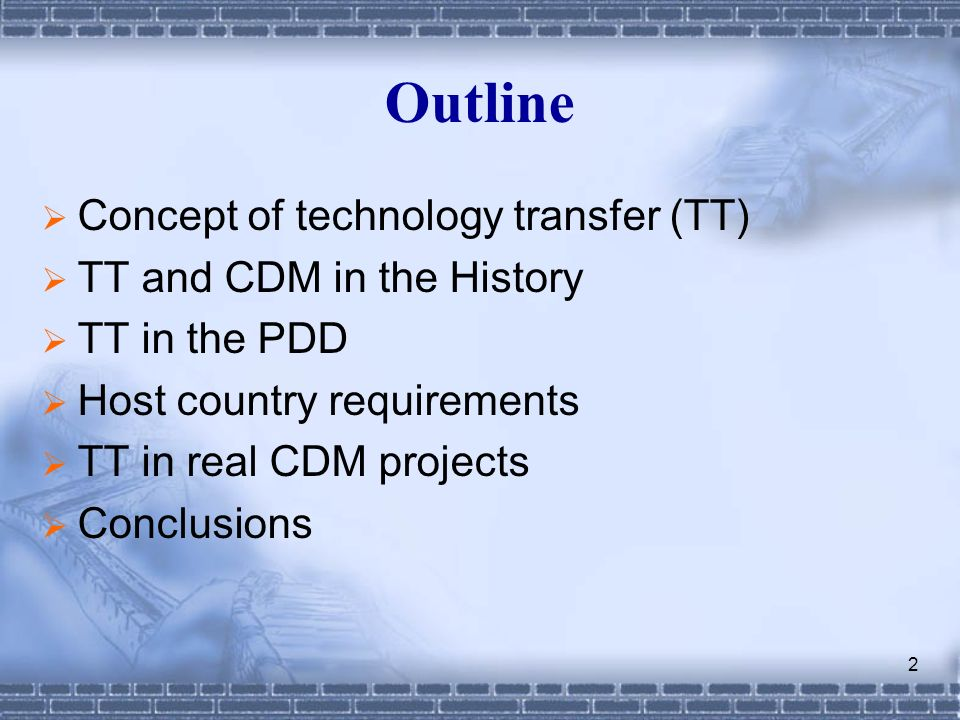 2 Outline Concept of technology transfer (TT) TT and CDM in the History TT in the PDD Host country requirements TT in real CDM projects Conclusions