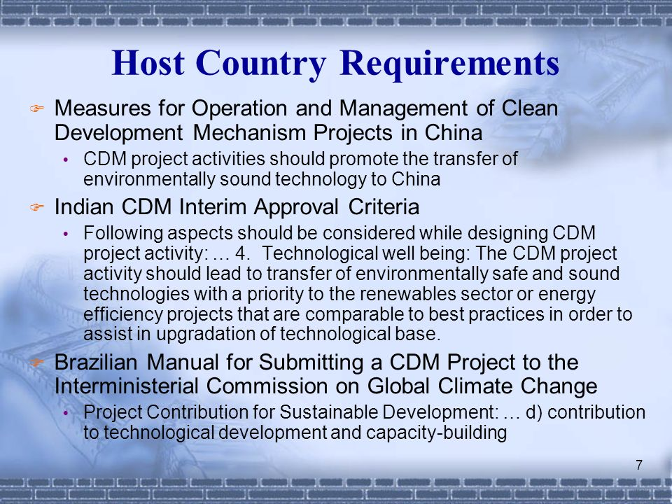 7 Host Country Requirements Measures for Operation and Management of Clean Development Mechanism Projects in China CDM project activities should promote the transfer of environmentally sound technology to China Indian CDM Interim Approval Criteria Following aspects should be considered while designing CDM project activity: … 4.