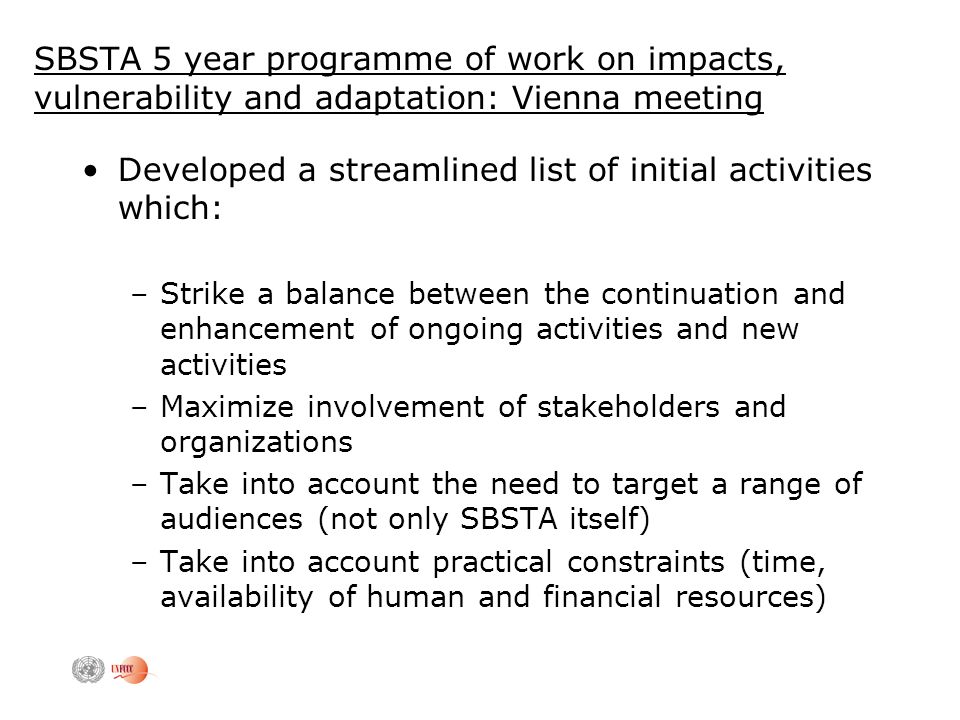 SBSTA 5 year programme of work on impacts, vulnerability and adaptation: Vienna meeting Developed a streamlined list of initial activities which: –Strike a balance between the continuation and enhancement of ongoing activities and new activities –Maximize involvement of stakeholders and organizations –Take into account the need to target a range of audiences (not only SBSTA itself) –Take into account practical constraints (time, availability of human and financial resources)
