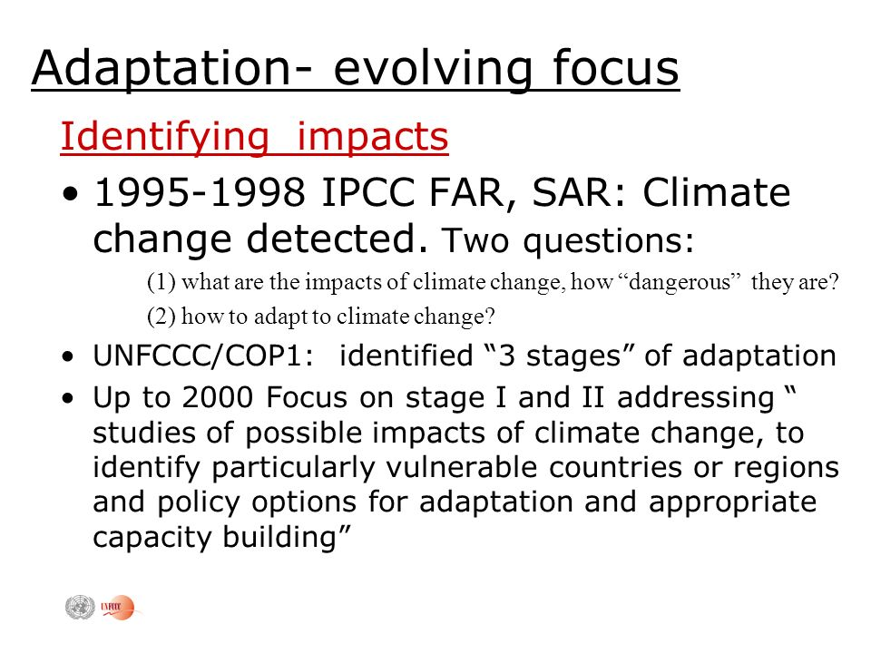 Adaptation- evolving focus Identifying impacts IPCC FAR, SAR: Climate change detected.