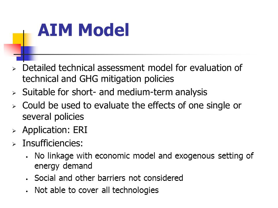 AIM Model Detailed technical assessment model for evaluation of technical and GHG mitigation policies Suitable for short- and medium-term analysis Could be used to evaluate the effects of one single or several policies Application: ERI Insufficiencies: No linkage with economic model and exogenous setting of energy demand Social and other barriers not considered Not able to cover all technologies