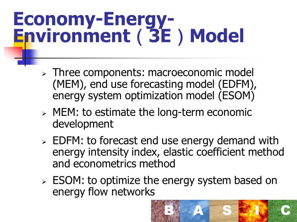 Economy-Energy- Environment 3E Model Three components: macroeconomic model (MEM), end use forecasting model (EDFM), energy system optimization model (ESOM) MEM: to estimate the long-term economic development EDFM: to forecast end use energy demand with energy intensity index, elastic coefficient method and econometrics method ESOM: to optimize the energy system based on energy flow networks BASI C