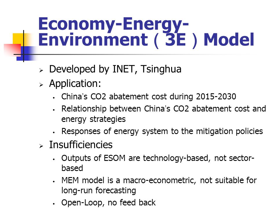 Economy-Energy- Environment 3E Model Developed by INET, Tsinghua Application: China s CO2 abatement cost during Relationship between China s CO2 abatement cost and energy strategies Responses of energy system to the mitigation policies Insufficiencies Outputs of ESOM are technology-based, not sector- based MEM model is a macro-econometric, not suitable for long-run forecasting Open-Loop, no feed back