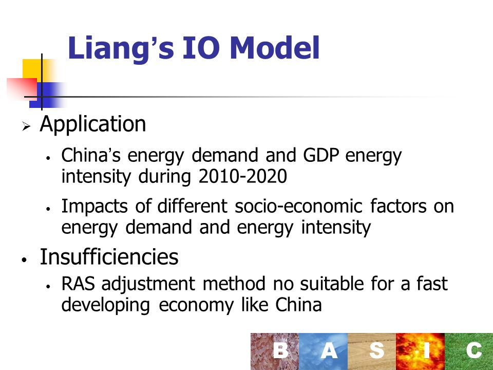 Liang s IO Model Application China s energy demand and GDP energy intensity during Impacts of different socio-economic factors on energy demand and energy intensity Insufficiencies RAS adjustment method no suitable for a fast developing economy like China BASI C