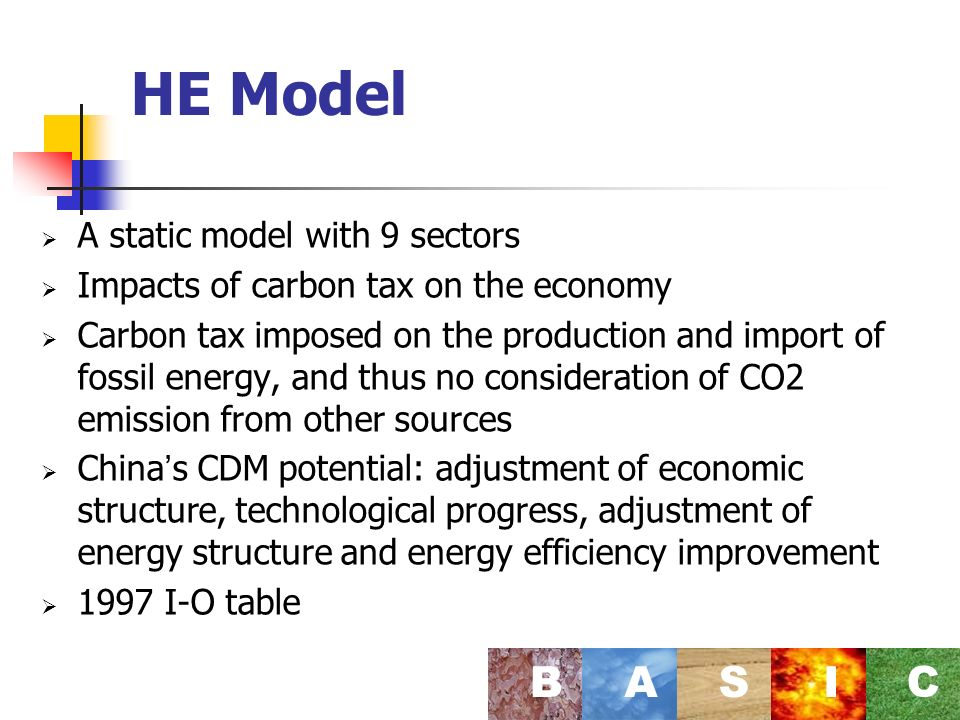 HE Model A static model with 9 sectors Impacts of carbon tax on the economy Carbon tax imposed on the production and import of fossil energy, and thus no consideration of CO2 emission from other sources China s CDM potential: adjustment of economic structure, technological progress, adjustment of energy structure and energy efficiency improvement 1997 I-O table BASI C