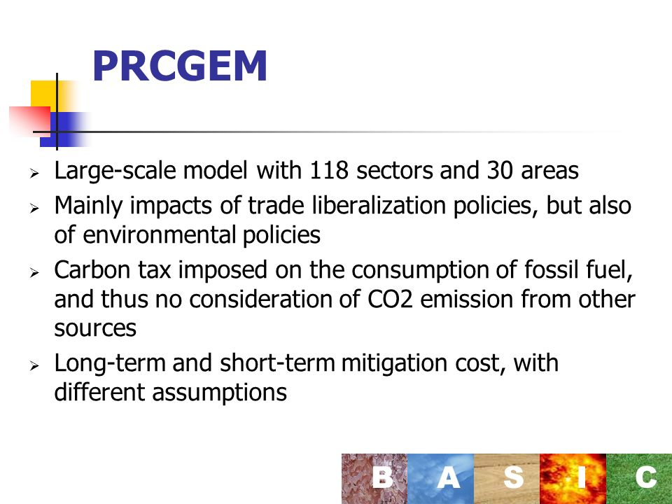 PRCGEM Large-scale model with 118 sectors and 30 areas Mainly impacts of trade liberalization policies, but also of environmental policies Carbon tax imposed on the consumption of fossil fuel, and thus no consideration of CO2 emission from other sources Long-term and short-term mitigation cost, with different assumptions BASI C